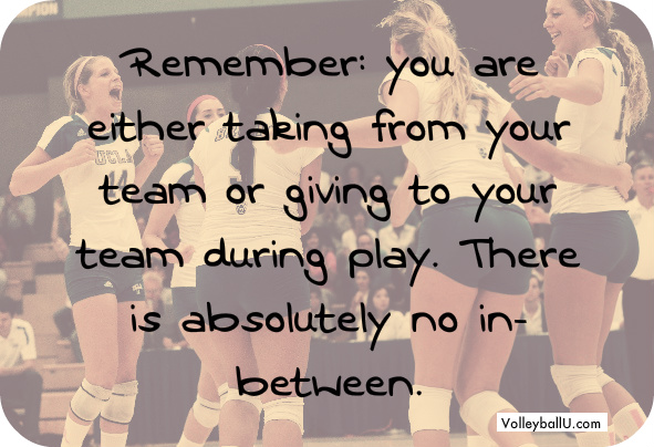 Remember you are either taking from your team or giving to your team during play. There is absolutely no in between.